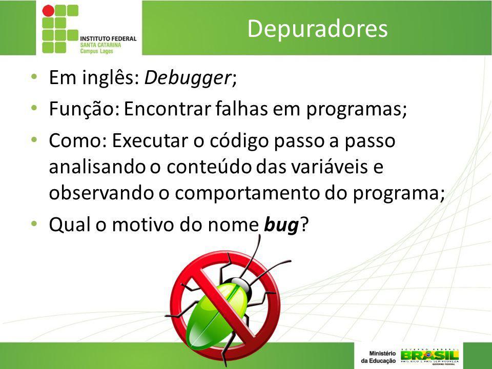 Depuradores Em inglês: Debugger; Função: Encontrar falhas em programas; Como: Executar o código passo a passo analisando o conteúdo das variáveis e ob