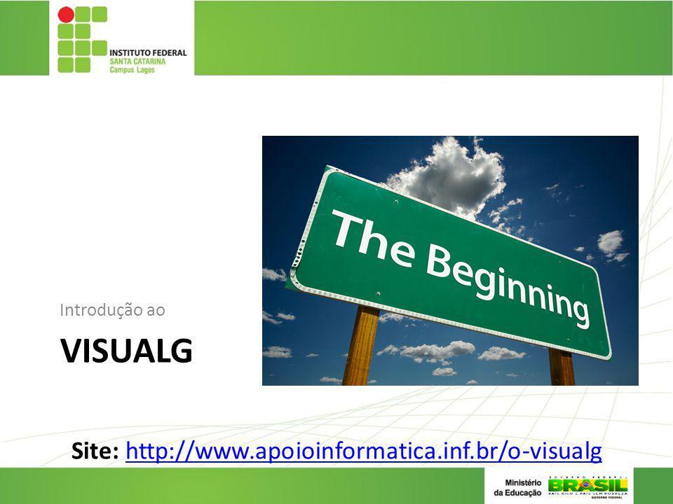 VISUALG Introdução ao Site: http://www.apoioinformatica.inf.br/o-visualghttp://www.apoioinformatica.inf.br/o-visualg