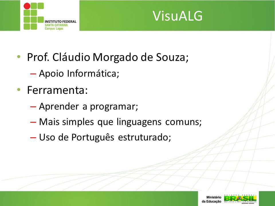 VisuALG Prof. Cláudio Morgado de Souza; – Apoio Informática; Ferramenta: – Aprender a programar; – Mais simples que linguagens comuns; – Uso de Portug