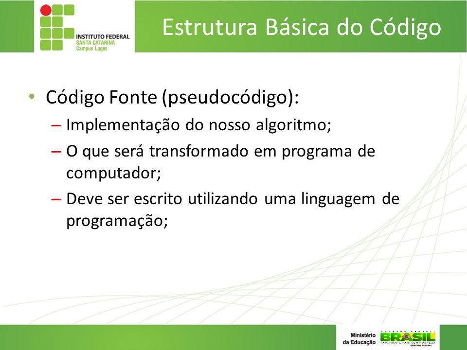 Estrutura Básica do Código Código Fonte (pseudocódigo): – Implementação do nosso algoritmo; – O que será transformado em programa de computador; – Dev