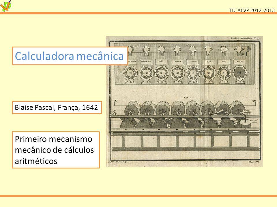 TIC AEVP 2012-2013 Calculadora mecânica Blaise Pascal, França, 1642 Primeiro mecanismo mecânico de cálculos aritméticos