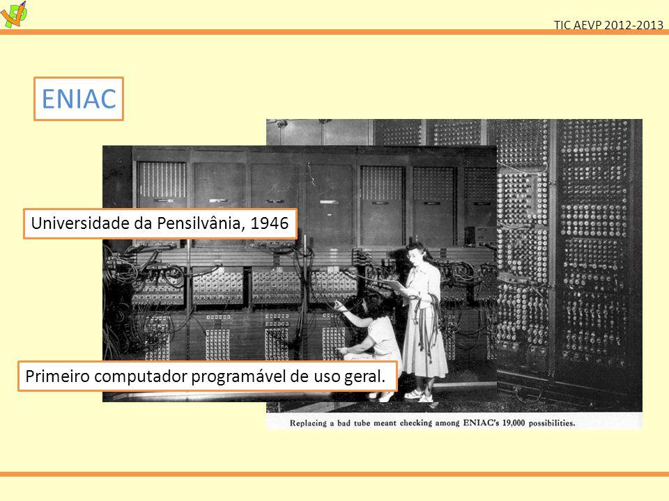 TIC AEVP 2012-2013 ENIAC Universidade da Pensilvânia, 1946 Primeiro computador programável de uso geral.