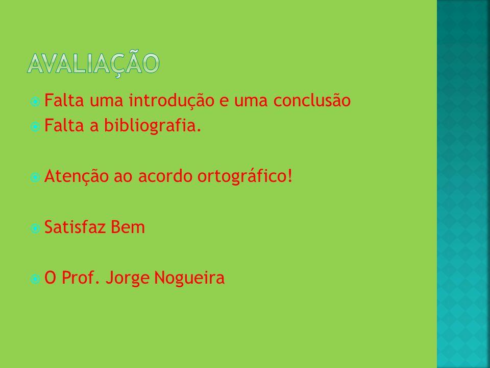 Falta uma introdução e uma conclusão Falta a bibliografia. Atenção ao acordo ortográfico! Satisfaz Bem O Prof. Jorge Nogueira