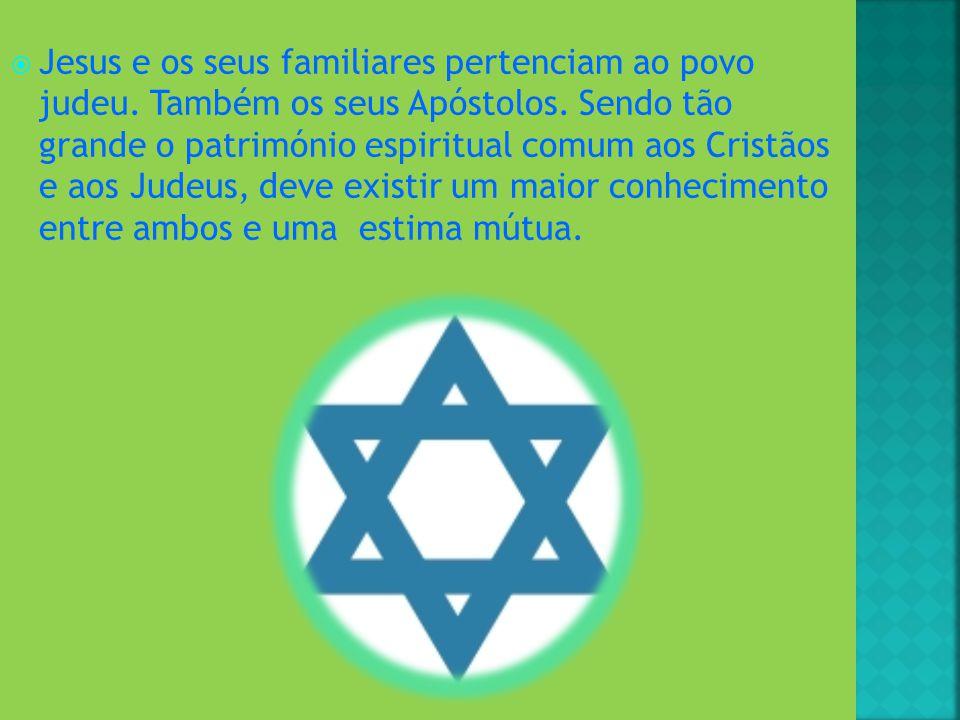 Jesus e os seus familiares pertenciam ao povo judeu. Também os seus Apóstolos. Sendo tão grande o património espiritual comum aos Cristãos e aos Judeu