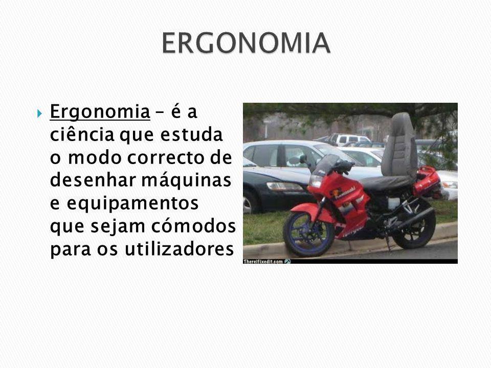 Ergonomia – é a ciência que estuda o modo correcto de desenhar máquinas e equipamentos que sejam cómodos para os utilizadores