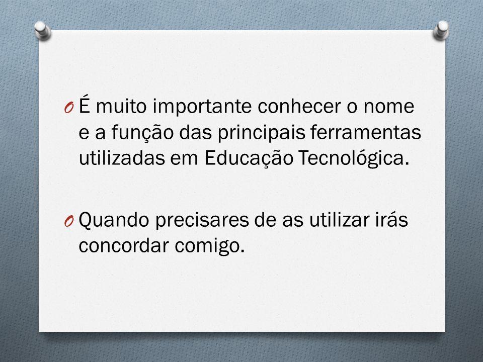 O É muito importante conhecer o nome e a função das principais ferramentas utilizadas em Educação Tecnológica. O Quando precisares de as utilizar irás