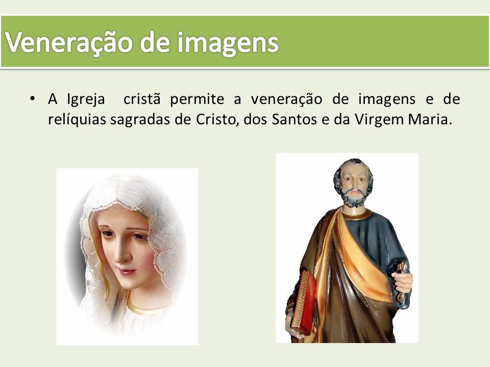 A Igreja cristã permite a veneração de imagens e de relíquias sagradas de Cristo, dos Santos e da Virgem Maria.
