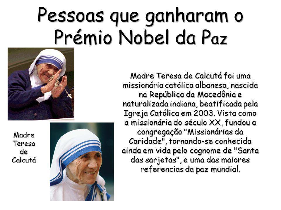 Pessoas que ganharam o Prémio Nobel da P az Madre Teresa de Calcutá foi uma missionária católica albanesa, nascida na República da Macedônia e natural