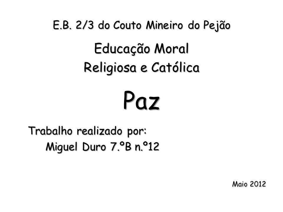 E.B. 2/3 do Couto Mineiro do Pejão Educação Moral Religiosa e Católica Paz Trabalho realizado por: Miguel Duro 7.ºB n.º12 Maio 2012