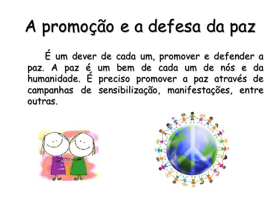 A promoção e a defesa da paz É um dever de cada um, promover e defender a paz. A paz é um bem de cada um de nós e da humanidade. É preciso promover a