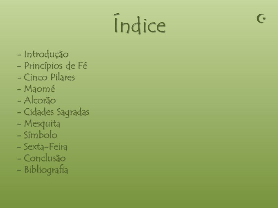 Índice - Introdução - Princípios de Fé - Cinco Pilares - Maomé - Alcorão - Cidades Sagradas - Mesquita - Símbolo - Sexta-Feira - Conclusão - Bibliografia
