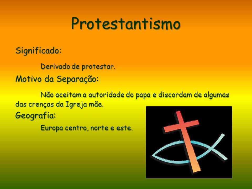 Protestantismo Significado: Derivado de protestar. Motivo da Separação: Não aceitam a autoridade do papa e discordam de algumas das crenças da Igreja