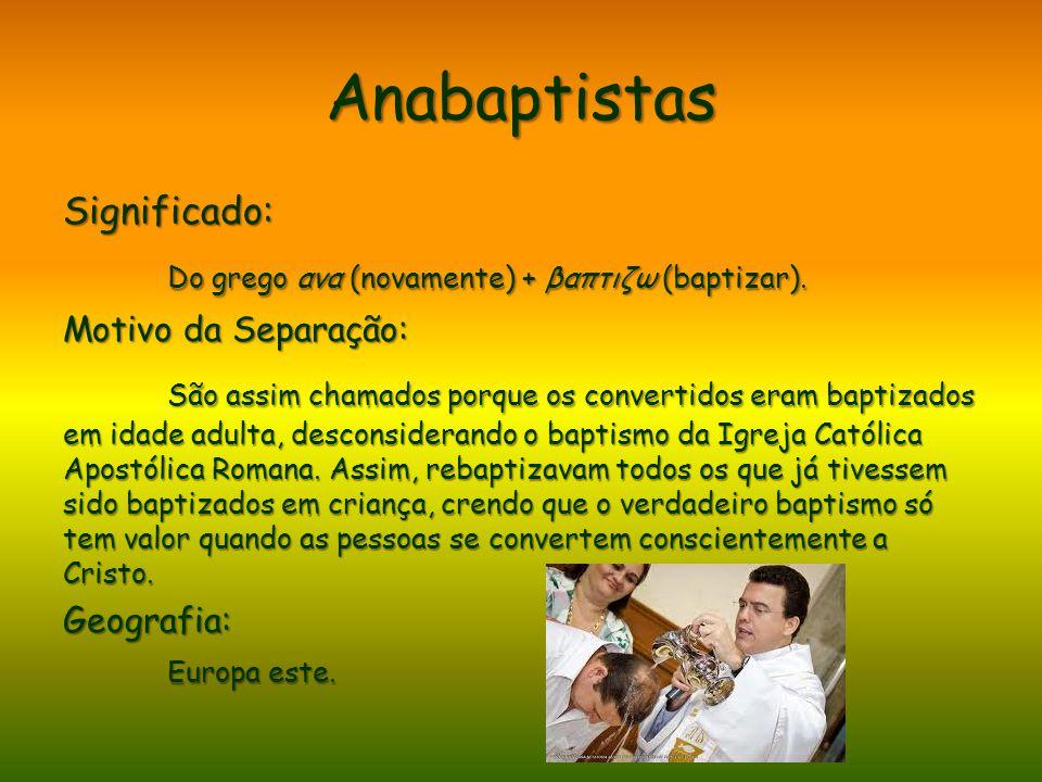 Anabaptistas Significado: Do grego ανα (novamente) + βαπτιζω (baptizar). Motivo da Separação: São assim chamados porque os convertidos eram baptizados