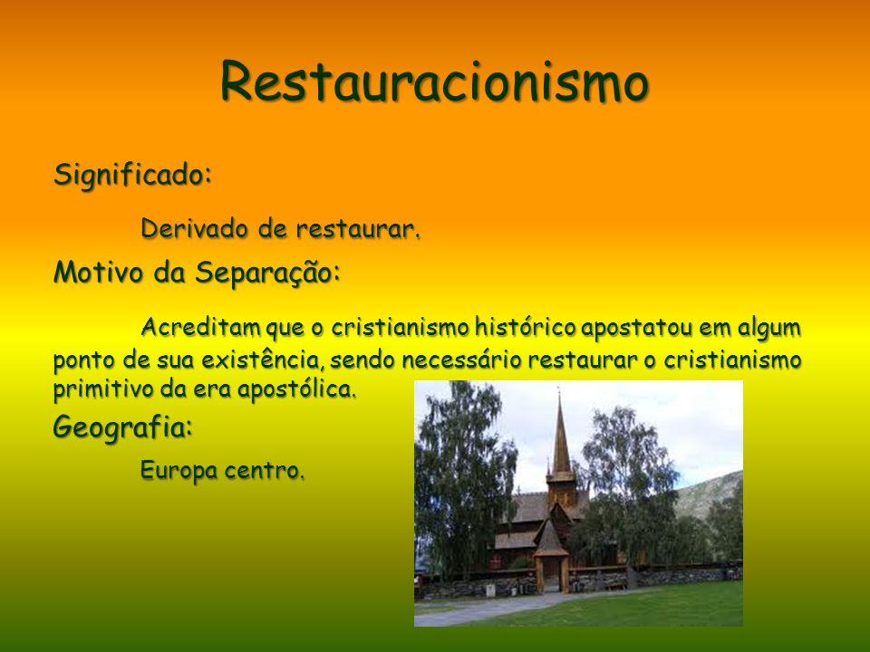Restauracionismo Significado: Derivado de restaurar. Motivo da Separação: Acreditam que o cristianismo histórico apostatou em algum ponto de sua exist