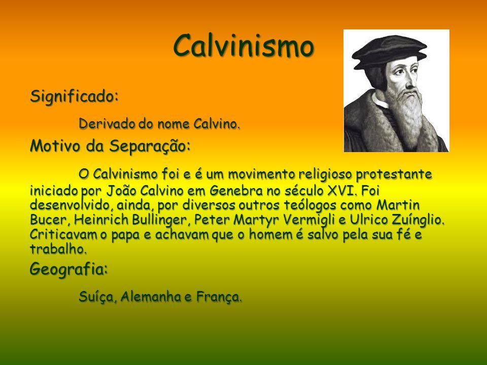 Calvinismo Significado: Derivado do nome Calvino. Motivo da Separação: O Calvinismo foi e é um movimento religioso protestante iniciado por João Calvi
