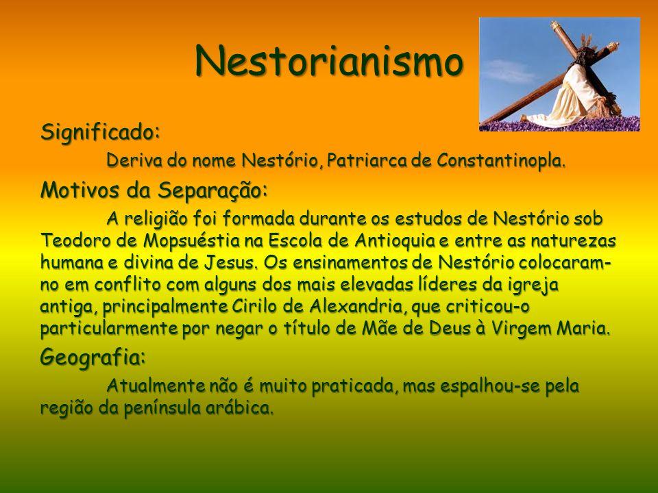 Nestorianismo Significado: Deriva do nome Nestório, Patriarca de Constantinopla. Motivos da Separação: A religião foi formada durante os estudos de Ne