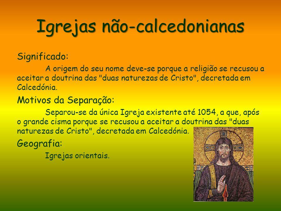 Igrejas não-calcedonianas Significado: A origem do seu nome deve-se porque a religião se recusou a aceitar a doutrina das