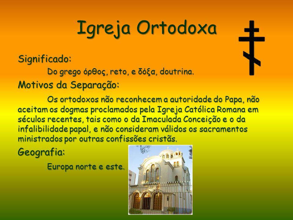 Igreja Ortodoxa Significado: Do grego όρθος, reto, e δόξα, doutrina. Motivos da Separação: Os ortodoxos não reconhecem a autoridade do Papa, não aceit