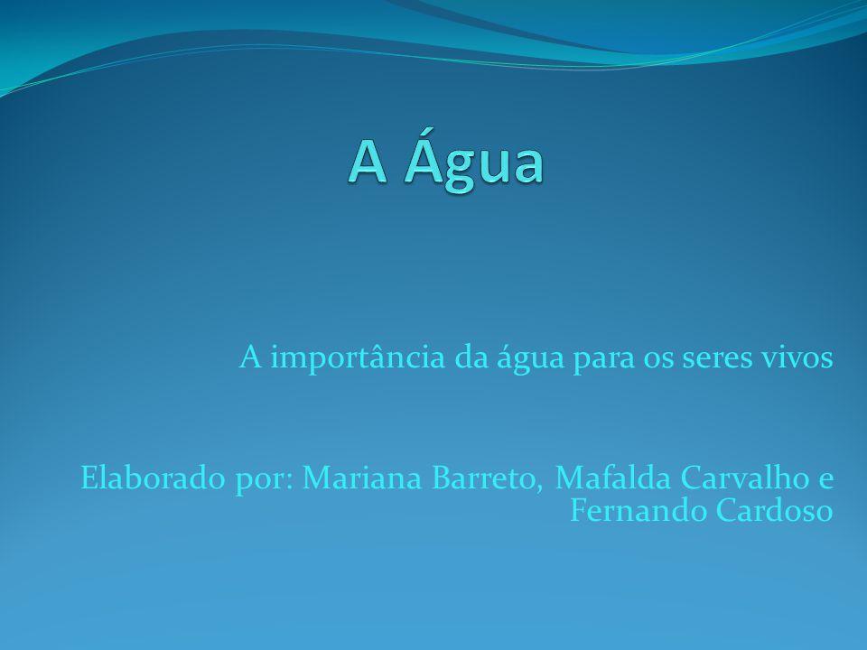 A importância da água para os seres vivos Elaborado por: Mariana Barreto, Mafalda Carvalho e Fernando Cardoso