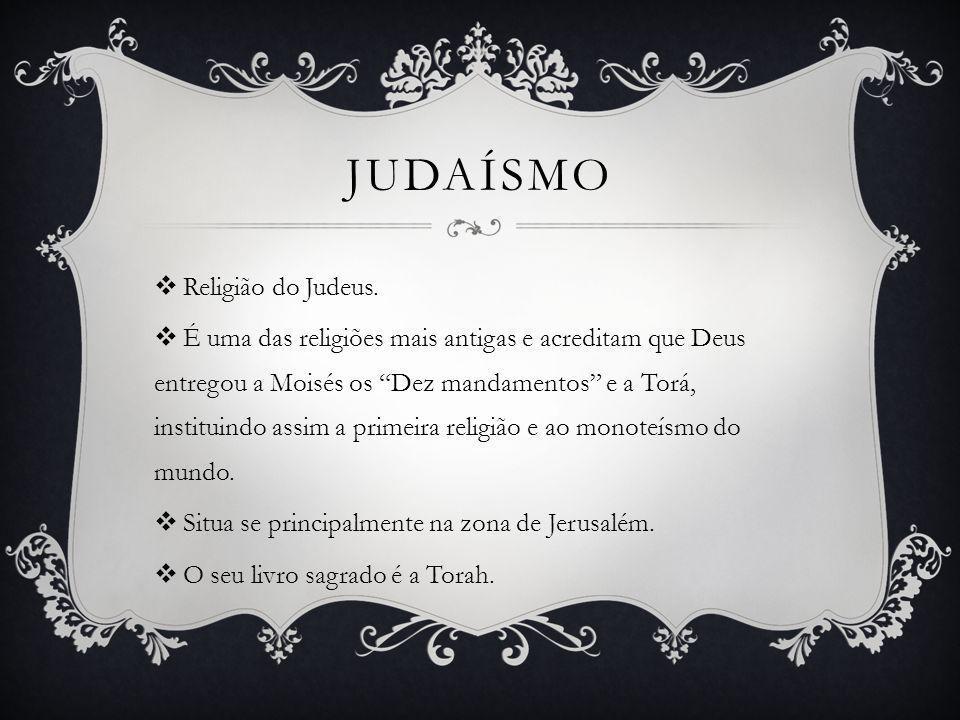 Religião do Judeus. É uma das religiões mais antigas e acreditam que Deus entregou a Moisés os Dez mandamentos e a Torá, instituindo assim a primeira