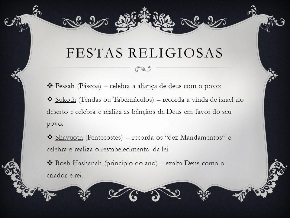 FESTAS RELIGIOSAS Pessah (Páscoa) – celebra a aliança de deus com o povo; Sukoth (Tendas ou Tabernáculos) – recorda a vinda de israel no deserto e cel