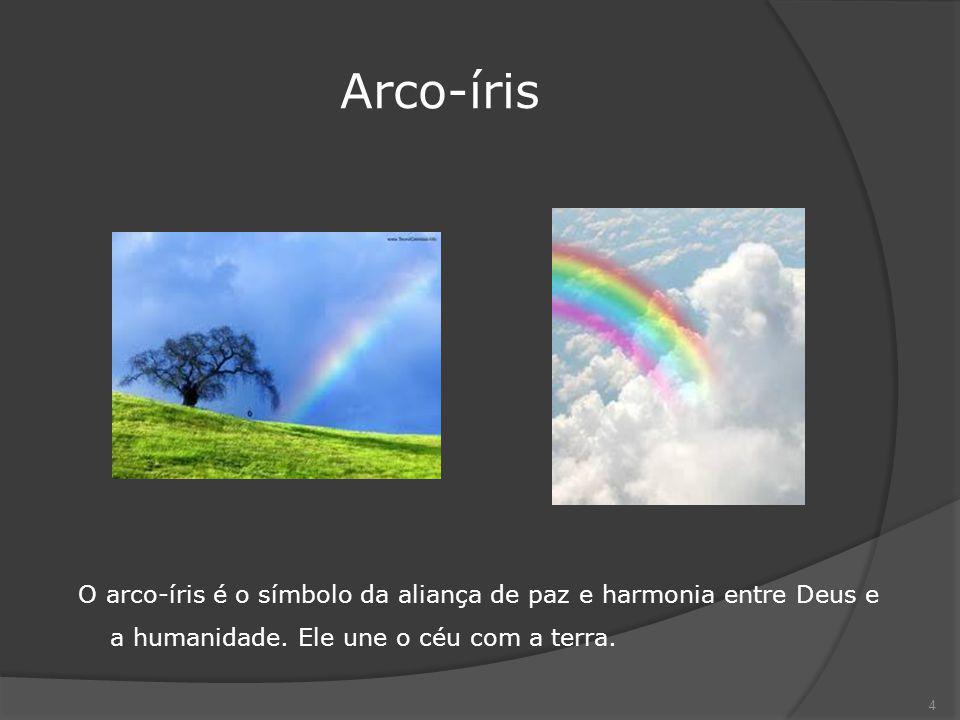 Arco-íris O arco-íris é o símbolo da aliança de paz e harmonia entre Deus e a humanidade. Ele une o céu com a terra. 4