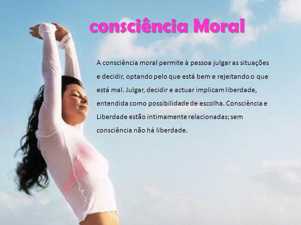 Consciência Moral C onsciência Moral C onsciência Moral A consciência moral permite à pessoa julgar as situações e decidir, optando pelo que está bem e rejeitando o que está mal.