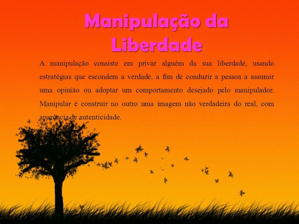 Manipulação da Liberdade A manipulação consiste em privar alguém da sua liberdade, usando estratégias que escondem a verdade, a fim de conduzir a pessoa a assumir uma opinião ou adoptar um comportamento desejado pelo manipulador.