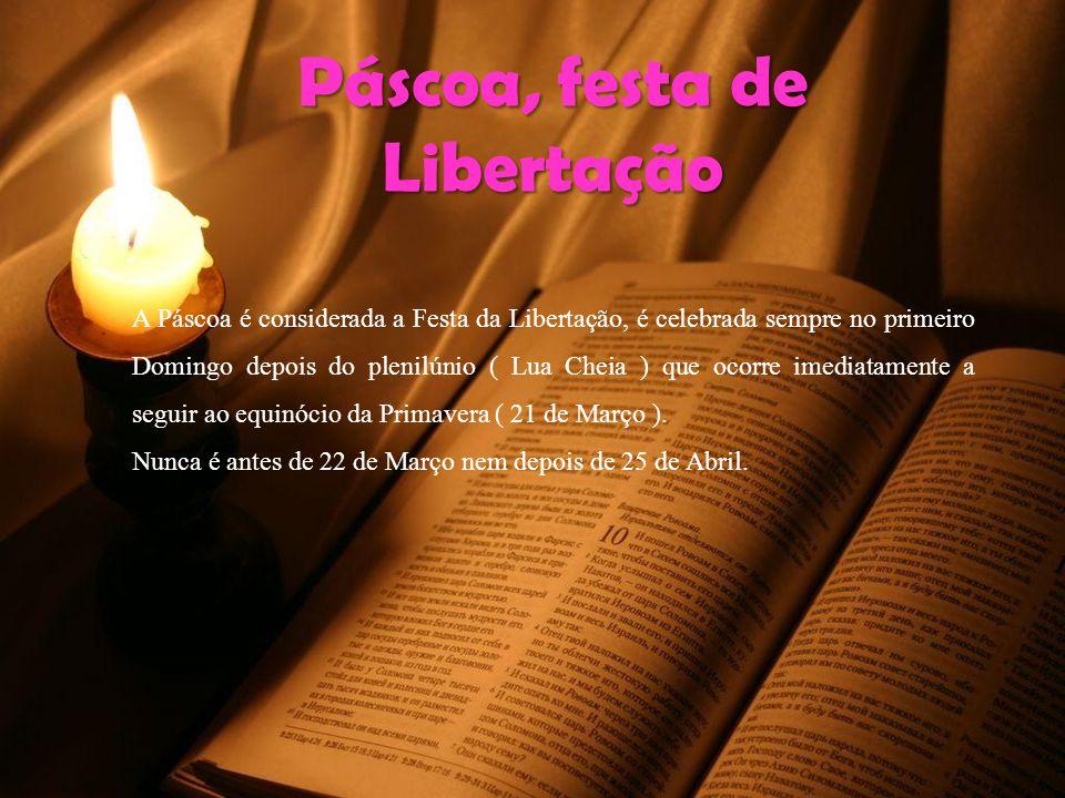 Páscoa, festa de Libertação A Páscoa é considerada a Festa da Libertação, é celebrada sempre no primeiro Domingo depois do plenilúnio ( Lua Cheia ) que ocorre imediatamente a seguir ao equinócio da Primavera ( 21 de Março ).