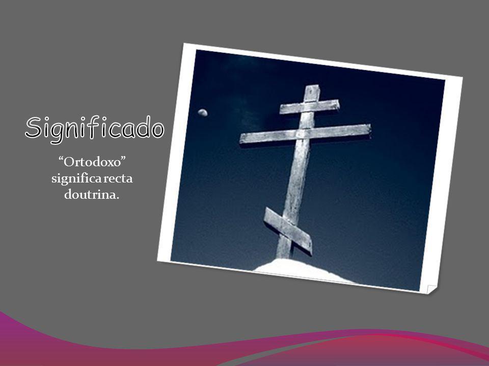 Ortodoxo significa recta doutrina.