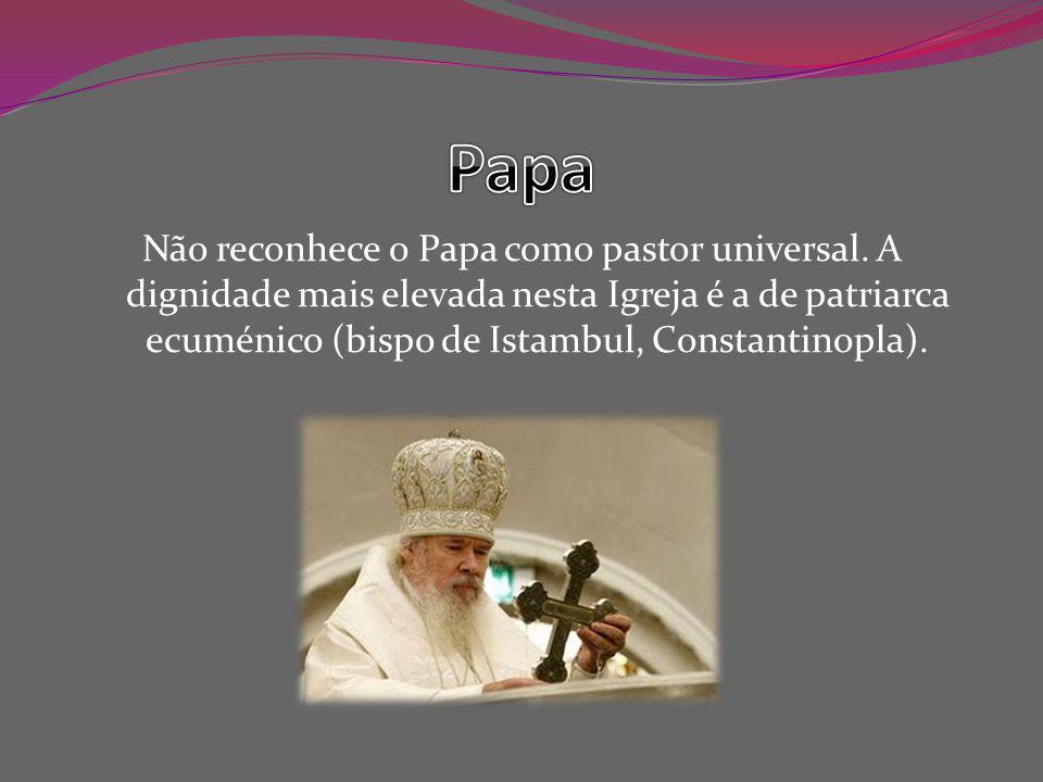 Não reconhece o Papa como pastor universal.