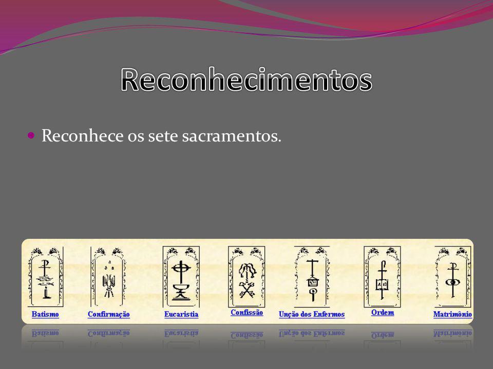 Reconhece os sete sacramentos.