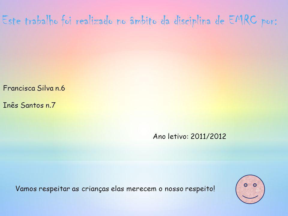 Este trabalho foi realizado no âmbito da disciplina de EMRC por: Francisca Silva n.6 Inês Santos n.7 Ano letivo: 2011/2012 Vamos respeitar as crianças