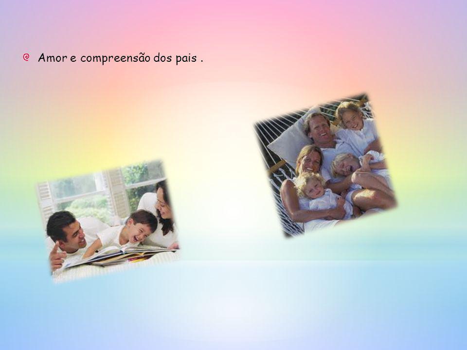 Amor e compreensão dos pais.