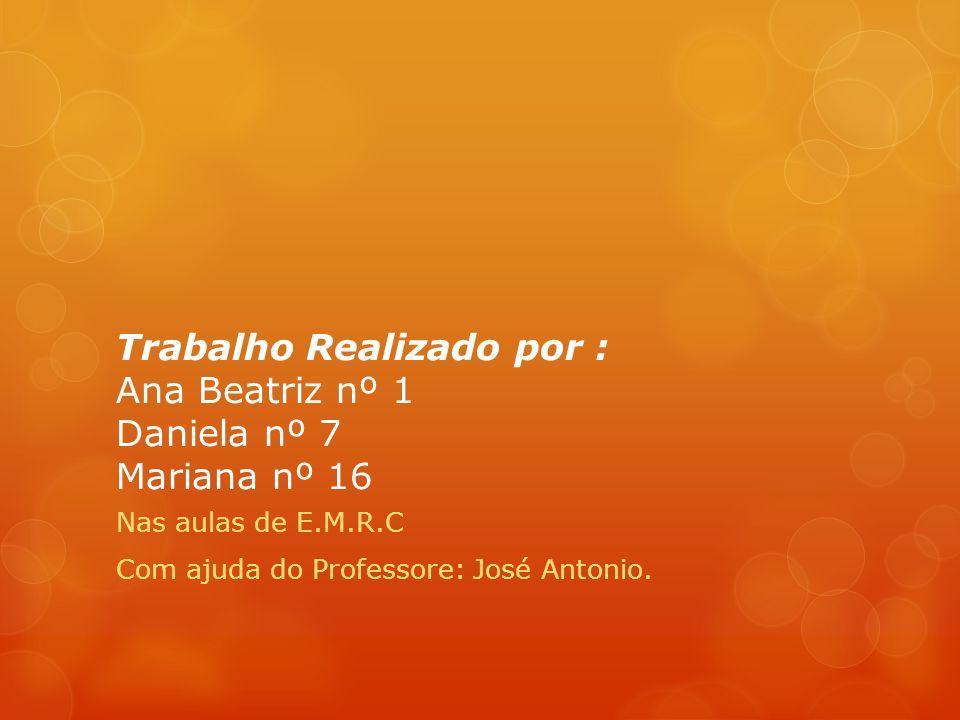 Trabalho Realizado por : Ana Beatriz nº 1 Daniela nº 7 Mariana nº 16 Nas aulas de E.M.R.C Com ajuda do Professore: José Antonio.