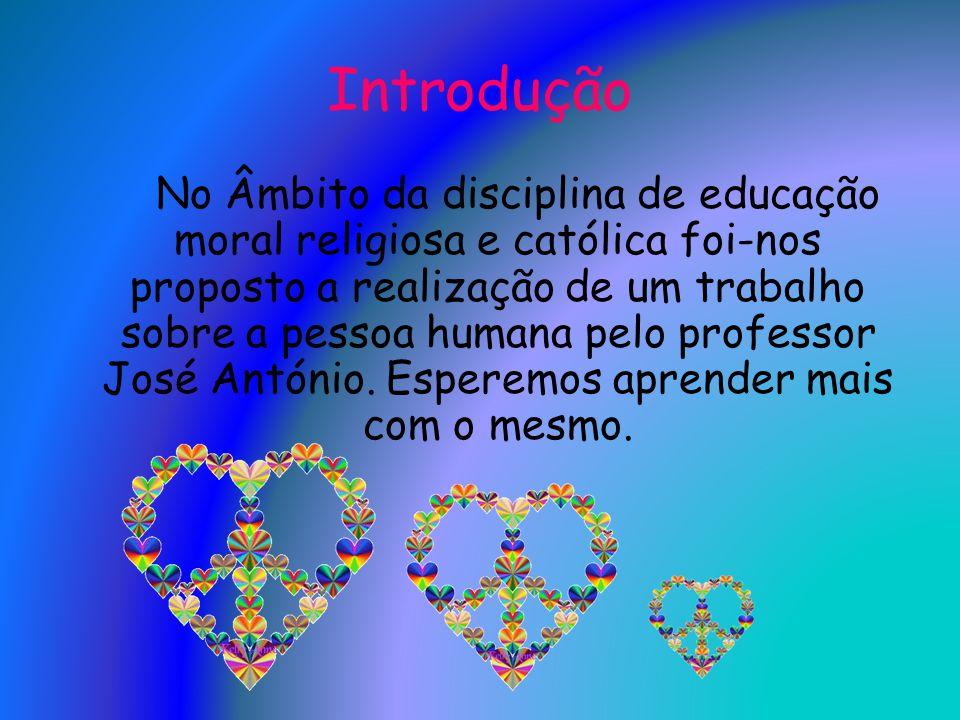 Introdução No Âmbito da disciplina de educação moral religiosa e católica foi-nos proposto a realização de um trabalho sobre a pessoa humana pelo prof
