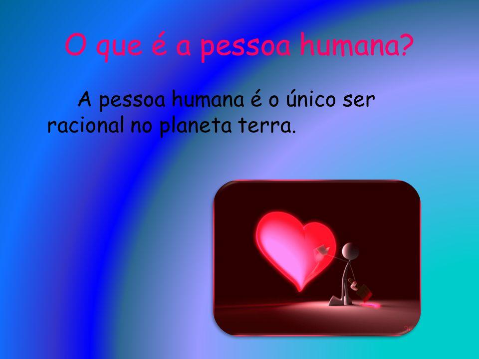 O que é a pessoa humana? A pessoa humana é o único ser racional no planeta terra.