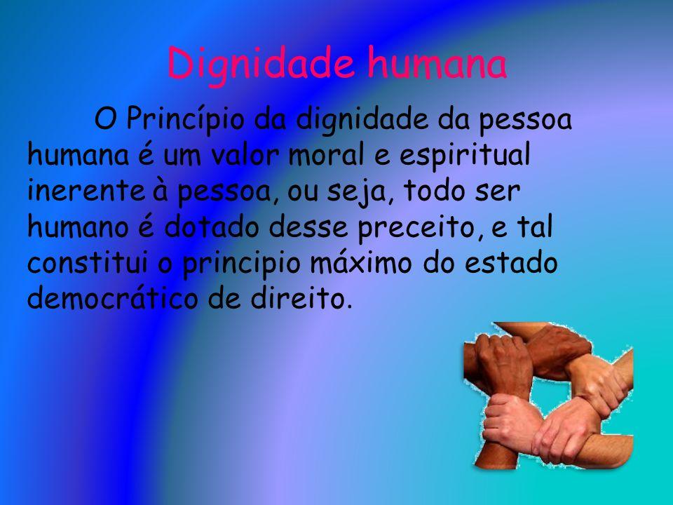Dignidade humana O Princípio da dignidade da pessoa humana é um valor moral e espiritual inerente à pessoa, ou seja, todo ser humano é dotado desse pr