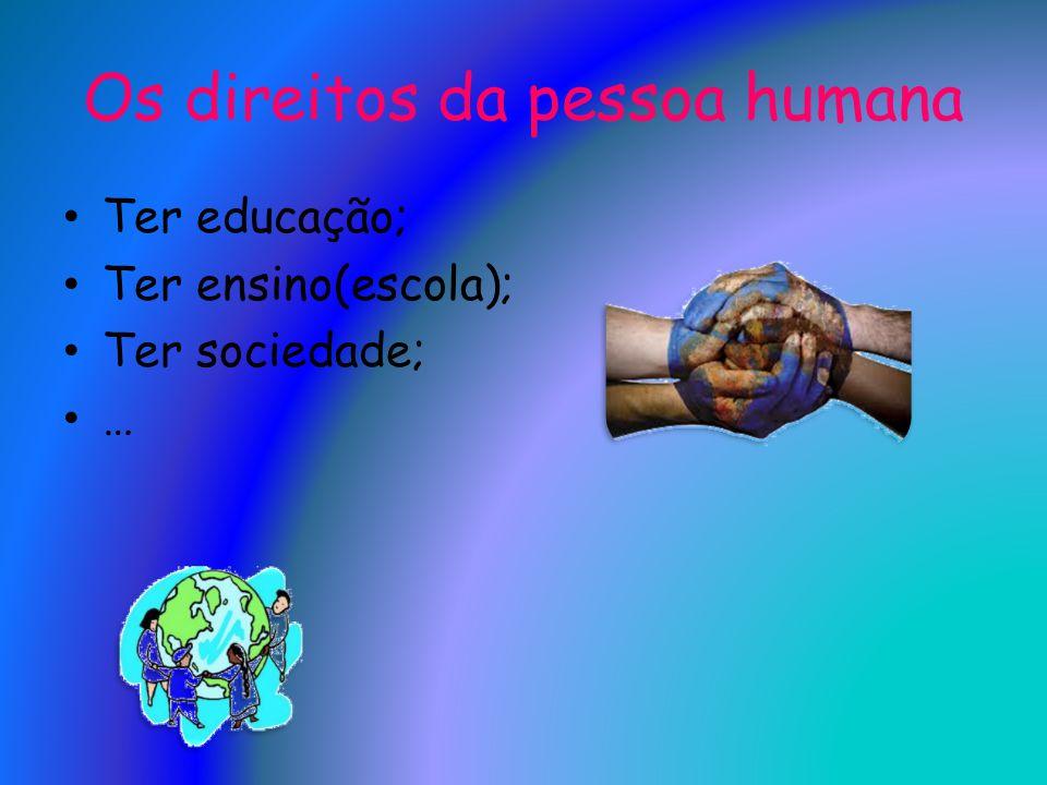 Os direitos da pessoa humana Ter educação; Ter ensino(escola); Ter sociedade; …