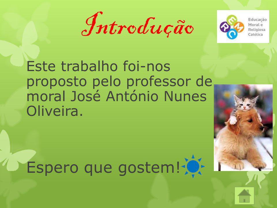 Introdução Este trabalho foi-nos proposto pelo professor de moral José António Nunes Oliveira. Espero que gostem!