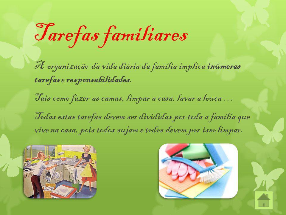Tarefas familiares A organização da vida diária da família implica inúmeras tarefas e responsabilidades. Tais como fazer as camas, limpar a casa, lava