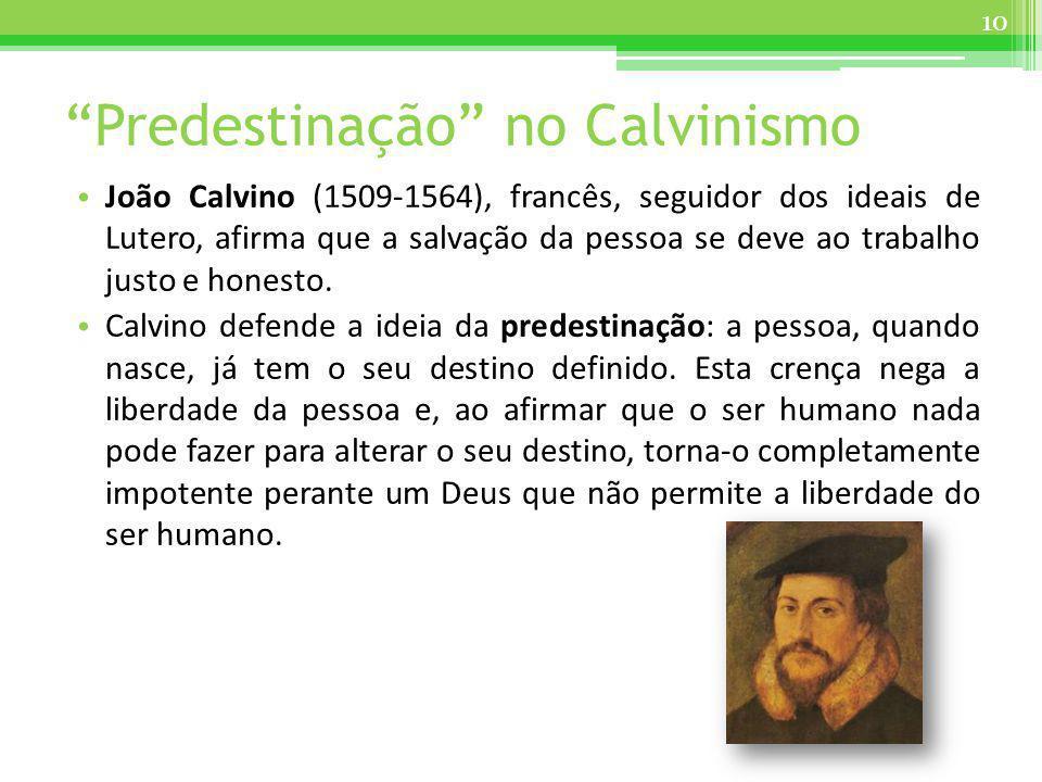 Predestinação no Calvinismo João Calvino (1509-1564), francês, seguidor dos ideais de Lutero, afirma que a salvação da pessoa se deve ao trabalho just
