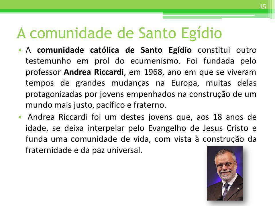 A comunidade de Santo Egídio A comunidade católica de Santo Egídio constitui outro testemunho em prol do ecumenismo. Foi fundada pelo professor Andrea