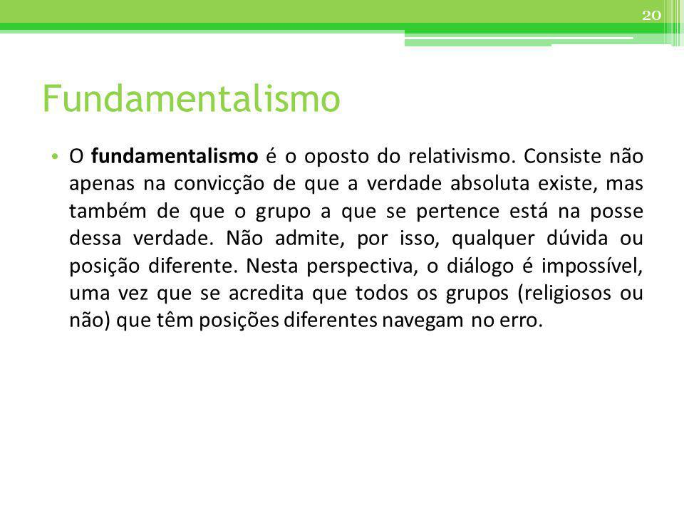 Fundamentalismo O fundamentalismo é o oposto do relativismo. Consiste não apenas na convicção de que a verdade absoluta existe, mas também de que o gr