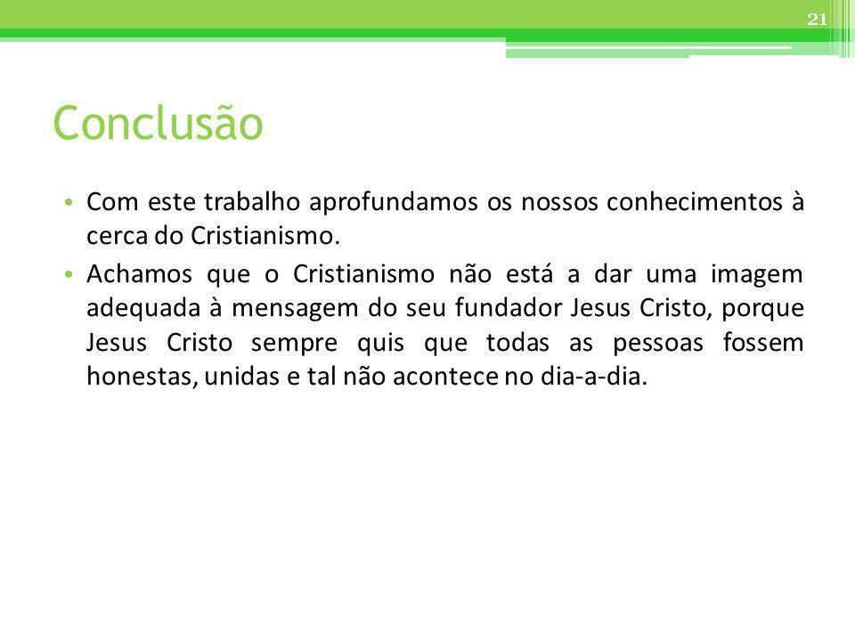 Conclusão Com este trabalho aprofundamos os nossos conhecimentos à cerca do Cristianismo. Achamos que o Cristianismo não está a dar uma imagem adequad