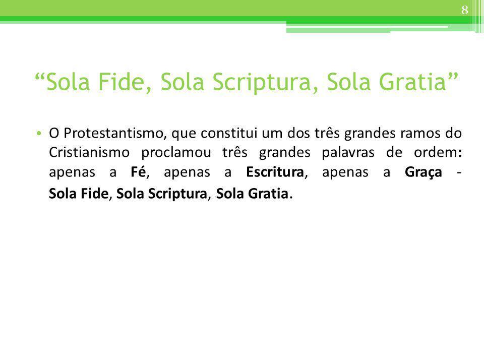 Sola Fide, Sola Scriptura, Sola Gratia O Protestantismo, que constitui um dos três grandes ramos do Cristianismo proclamou três grandes palavras de or