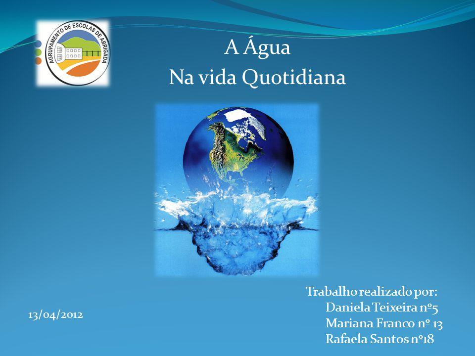 A Água Na vida Quotidiana Trabalho realizado por: Daniela Teixeira nº5 Mariana Franco nº 13 Rafaela Santos nº18 13/04/2012