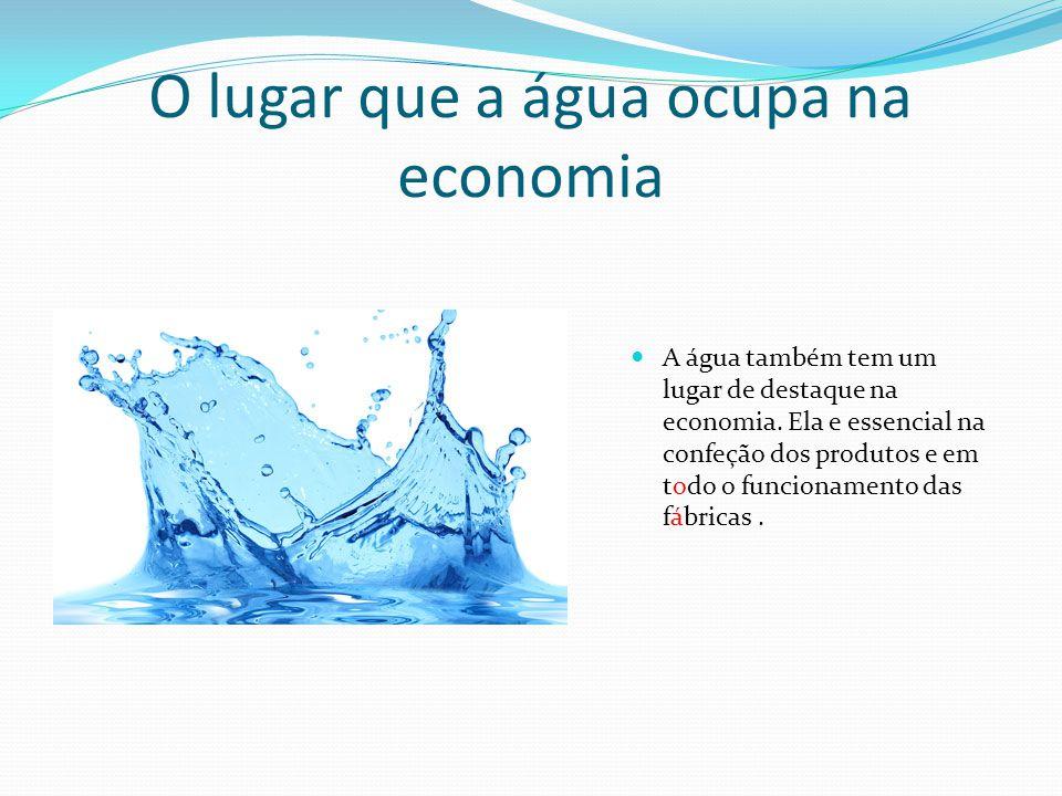 O lugar que a água ocupa na economia A água também tem um lugar de destaque na economia.
