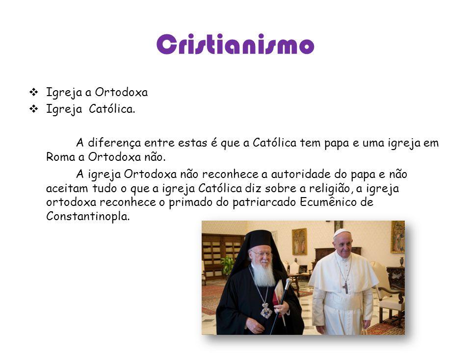 Cristianismo Igreja a Ortodoxa Igreja Católica. A diferença entre estas é que a Católica tem papa e uma igreja em Roma a Ortodoxa não. A igreja Ortodo