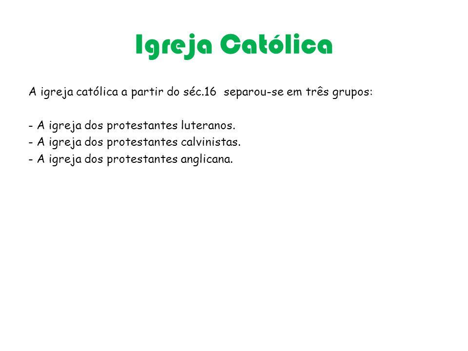 Igreja Católica A igreja católica a partir do séc.16 separou-se em três grupos: - A igreja dos protestantes luteranos. - A igreja dos protestantes cal